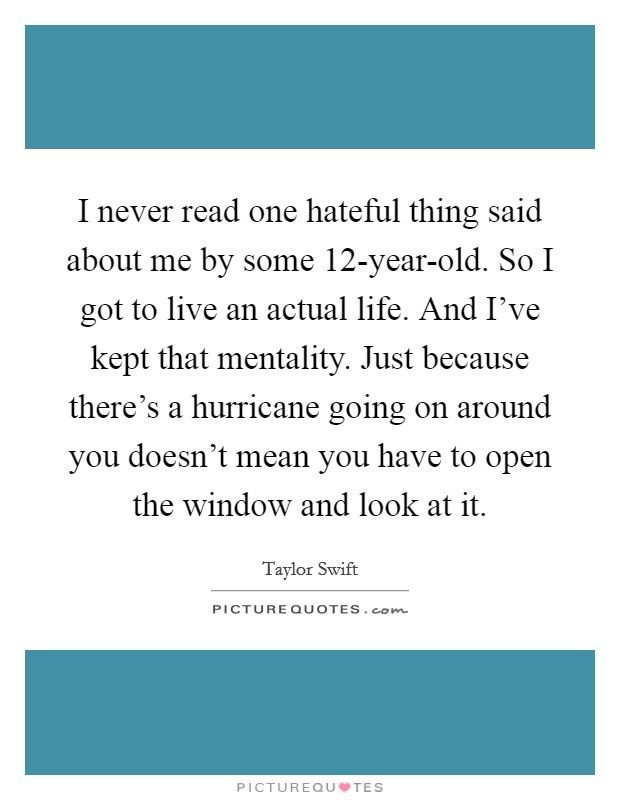 I never read one hateful thing said about me by some 12-year-old. So I got to live an actual life. And I've kept that mentality. Just because there's a hurricane going on around you doesn't mean you have to open the window and look at it Picture Quote #1