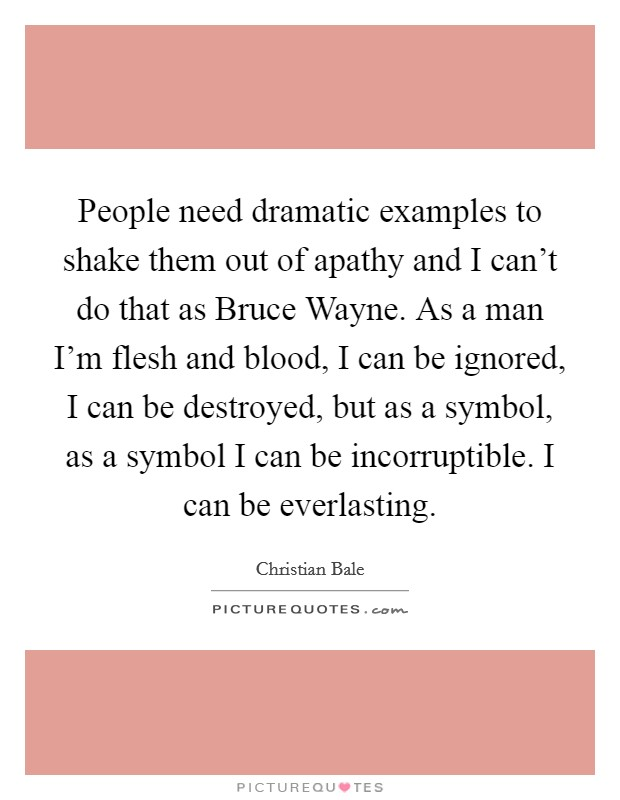 People need dramatic examples to shake them out of apathy and I can't do that as Bruce Wayne. As a man I'm flesh and blood, I can be ignored, I can be destroyed, but as a symbol, as a symbol I can be incorruptible. I can be everlasting Picture Quote #1