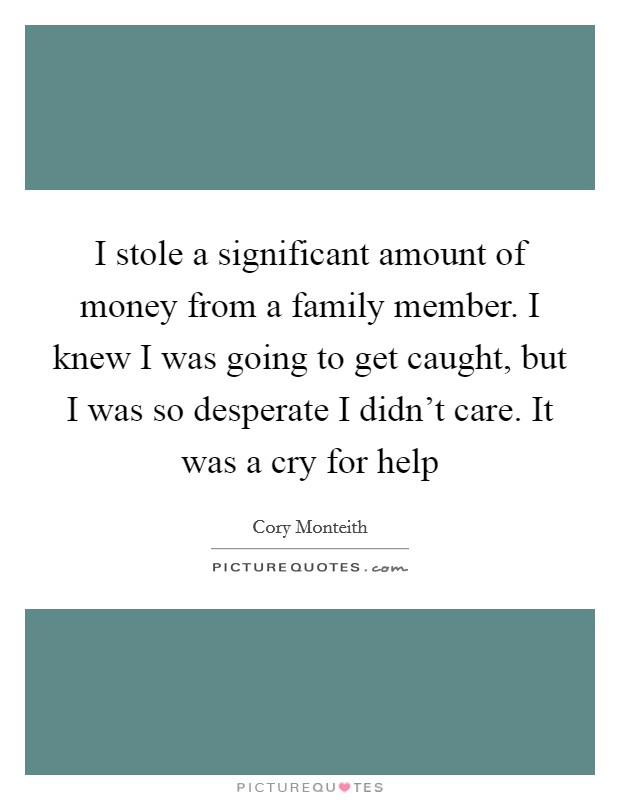 I stole a significant amount of money from a family member. I knew I was going to get caught, but I was so desperate I didn't care. It was a cry for help Picture Quote #1