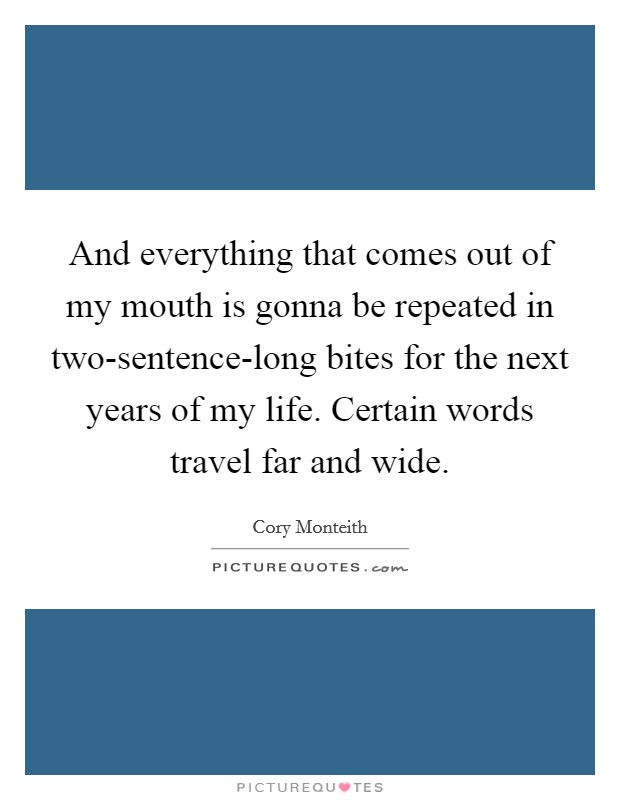 And everything that comes out of my mouth is gonna be repeated in two-sentence-long bites for the next years of my life. Certain words travel far and wide Picture Quote #1