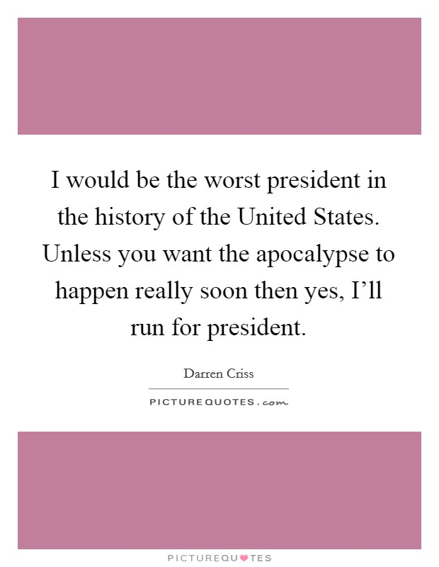 I would be the worst president in the history of the United States. Unless you want the apocalypse to happen really soon then yes, I'll run for president Picture Quote #1