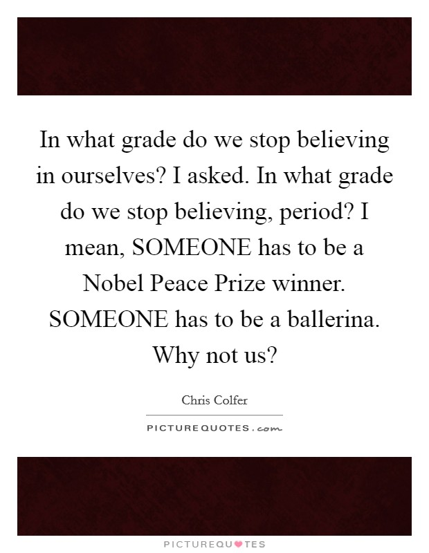 In what grade do we stop believing in ourselves? I asked. In what grade do we stop believing, period? I mean, SOMEONE has to be a Nobel Peace Prize winner. SOMEONE has to be a ballerina. Why not us? Picture Quote #1