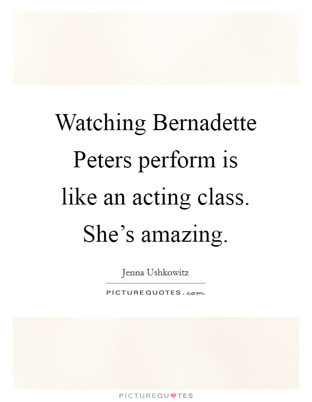 Watching Bernadette Peters perform is like an acting class. She's amazing Picture Quote #1