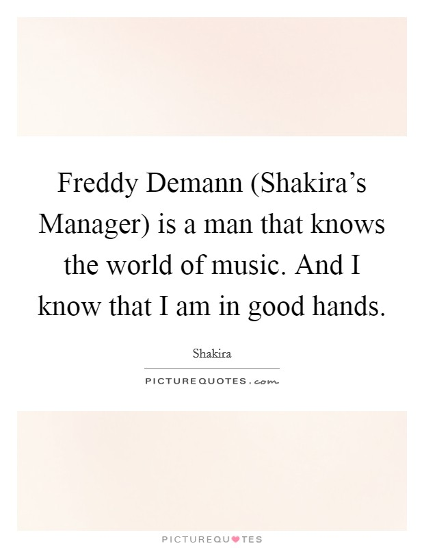 Freddy Demann (Shakira's Manager) is a man that knows the world of music. And I know that I am in good hands Picture Quote #1