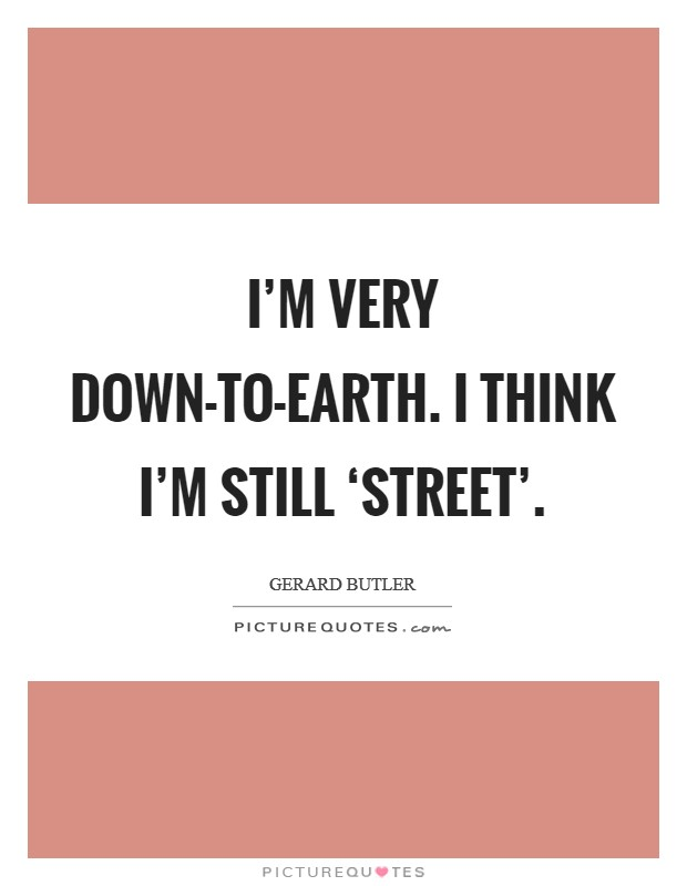 I'm very down-to-earth. I think I'm still 'street' Picture Quote #1