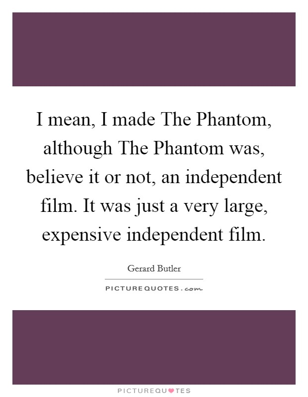I mean, I made The Phantom, although The Phantom was, believe it or not, an independent film. It was just a very large, expensive independent film Picture Quote #1