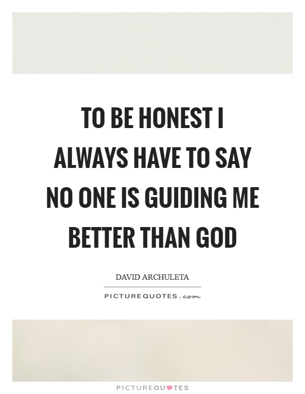 To be honest I always have to say no one is guiding me better than God Picture Quote #1