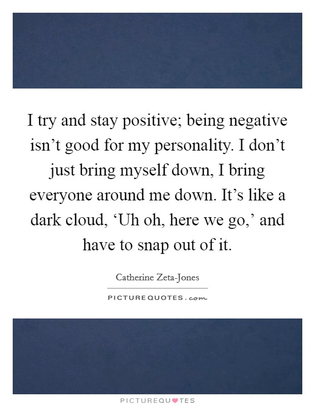 I try and stay positive; being negative isn't good for my personality. I don't just bring myself down, I bring everyone around me down. It's like a dark cloud, 'Uh oh, here we go,' and have to snap out of it Picture Quote #1