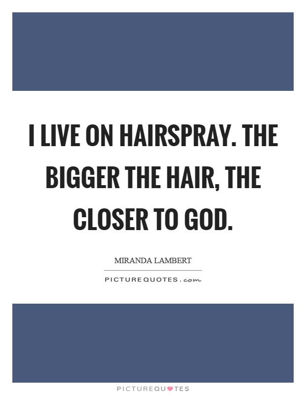 I live on hairspray. The bigger the hair, the closer to God Picture Quote #1
