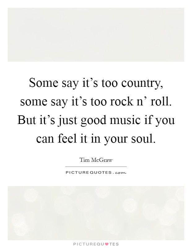 Some say it's too country, some say it's too rock n' roll. But it's just good music if you can feel it in your soul Picture Quote #1