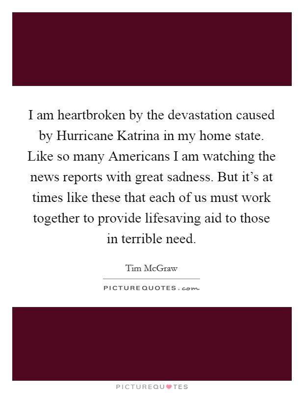 I am heartbroken by the devastation caused by Hurricane Katrina in my home state. Like so many Americans I am watching the news reports with great sadness. But it's at times like these that each of us must work together to provide lifesaving aid to those in terrible need Picture Quote #1