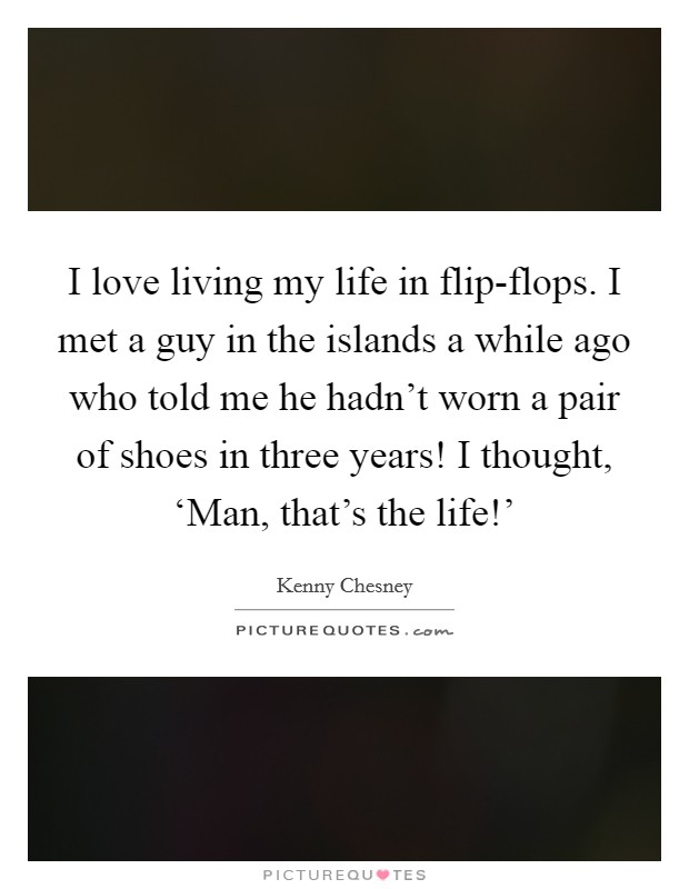 I love living my life in flip-flops. I met a guy in the islands a while ago who told me he hadn't worn a pair of shoes in three years! I thought, 'Man, that's the life!' Picture Quote #1