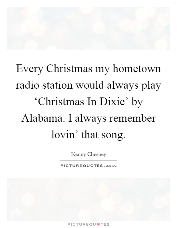 Every Christmas my hometown radio station would always play 'Christmas In Dixie' by Alabama. I always remember lovin' that song Picture Quote #1