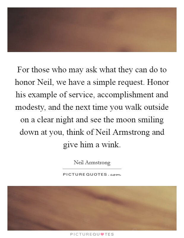 For those who may ask what they can do to honor Neil, we have a simple request. Honor his example of service, accomplishment and modesty, and the next time you walk outside on a clear night and see the moon smiling down at you, think of Neil Armstrong and give him a wink Picture Quote #1