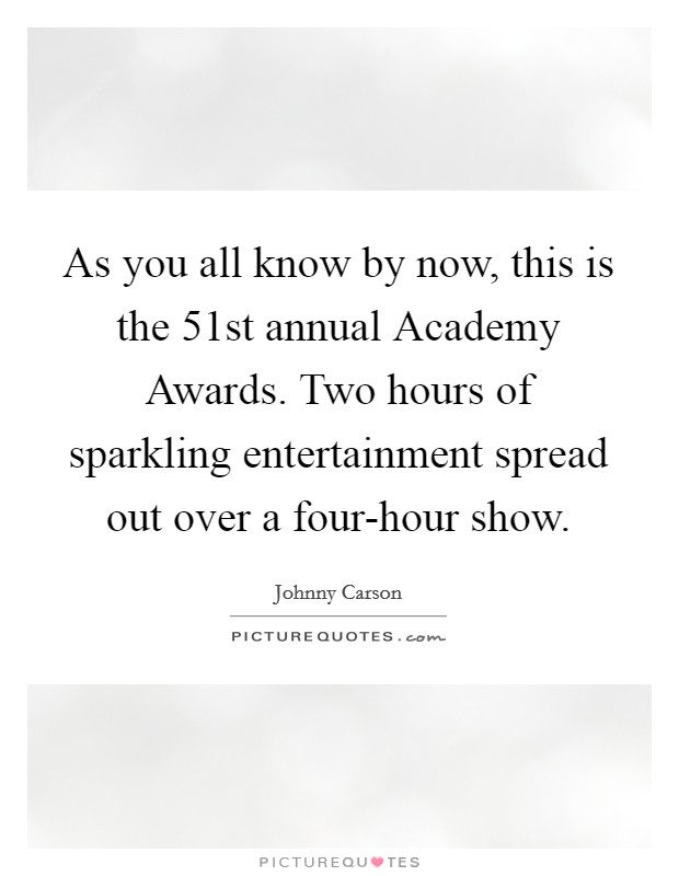 As you all know by now, this is the 51st annual Academy Awards. Two hours of sparkling entertainment spread out over a four-hour show Picture Quote #1