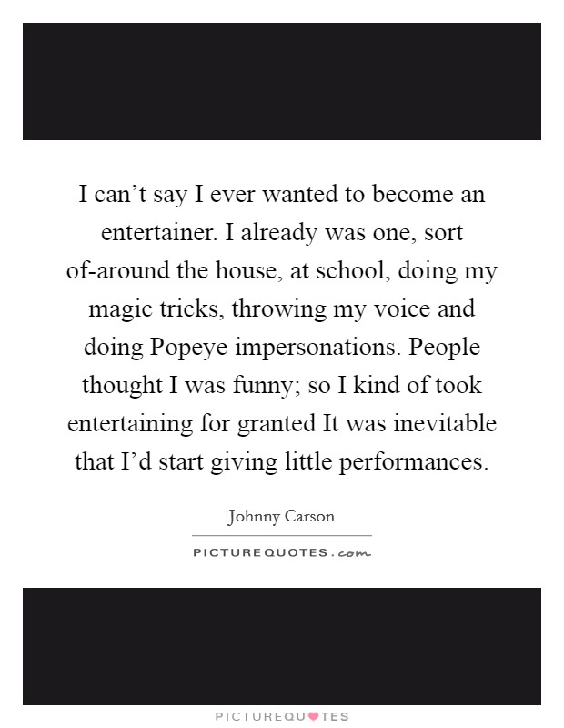 I can't say I ever wanted to become an entertainer. I already was one, sort of-around the house, at school, doing my magic tricks, throwing my voice and doing Popeye impersonations. People thought I was funny; so I kind of took entertaining for granted It was inevitable that I'd start giving little performances Picture Quote #1
