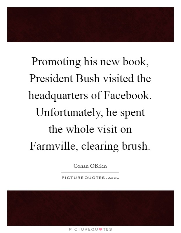 Promoting his new book, President Bush visited the headquarters of Facebook. Unfortunately, he spent the whole visit on Farmville, clearing brush Picture Quote #1