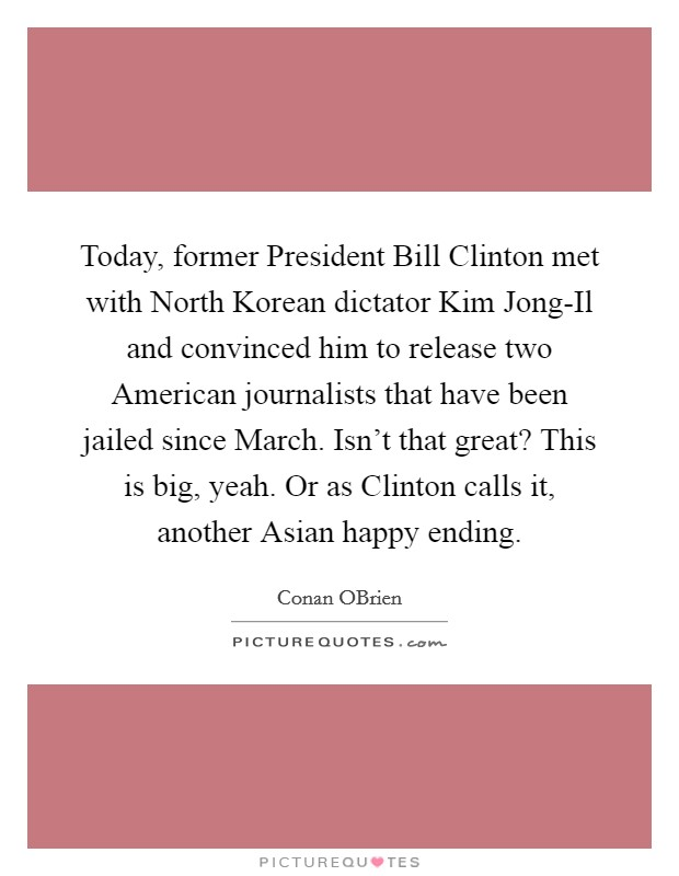 Today, former President Bill Clinton met with North Korean dictator Kim Jong-Il and convinced him to release two American journalists that have been jailed since March. Isn't that great? This is big, yeah. Or as Clinton calls it, another Asian happy ending Picture Quote #1