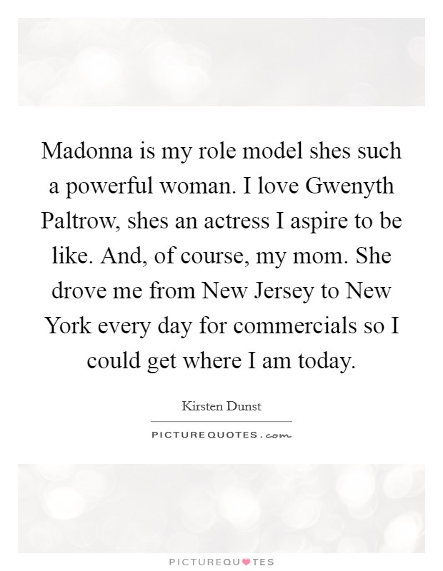 Madonna is my role model shes such a powerful woman. I love Gwenyth Paltrow, shes an actress I aspire to be like. And, of course, my mom. She drove me from New Jersey to New York every day for commercials so I could get where I am today Picture Quote #1