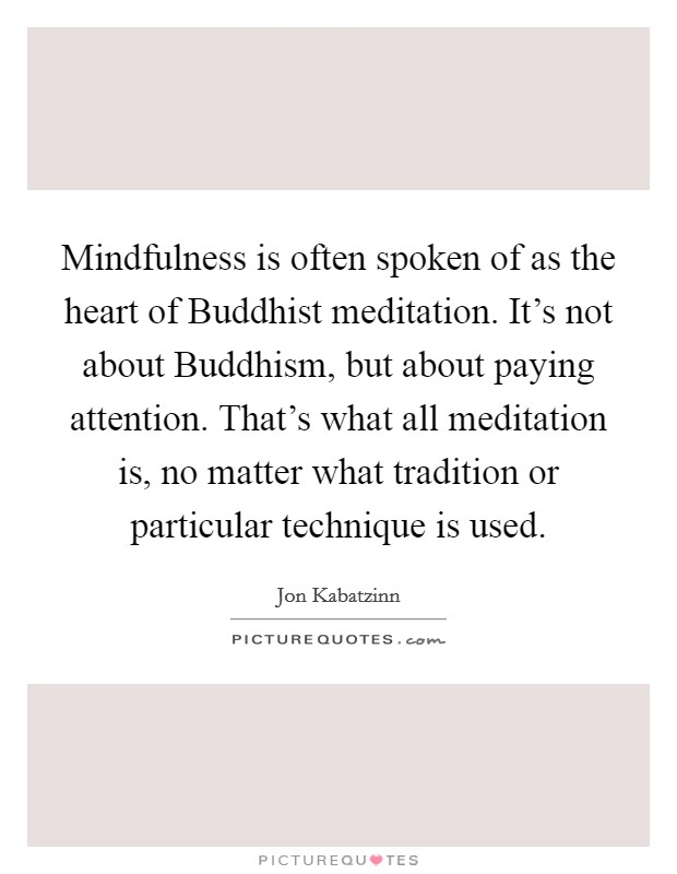 Mindfulness is often spoken of as the heart of Buddhist meditation. It's not about Buddhism, but about paying attention. That's what all meditation is, no matter what tradition or particular technique is used Picture Quote #1