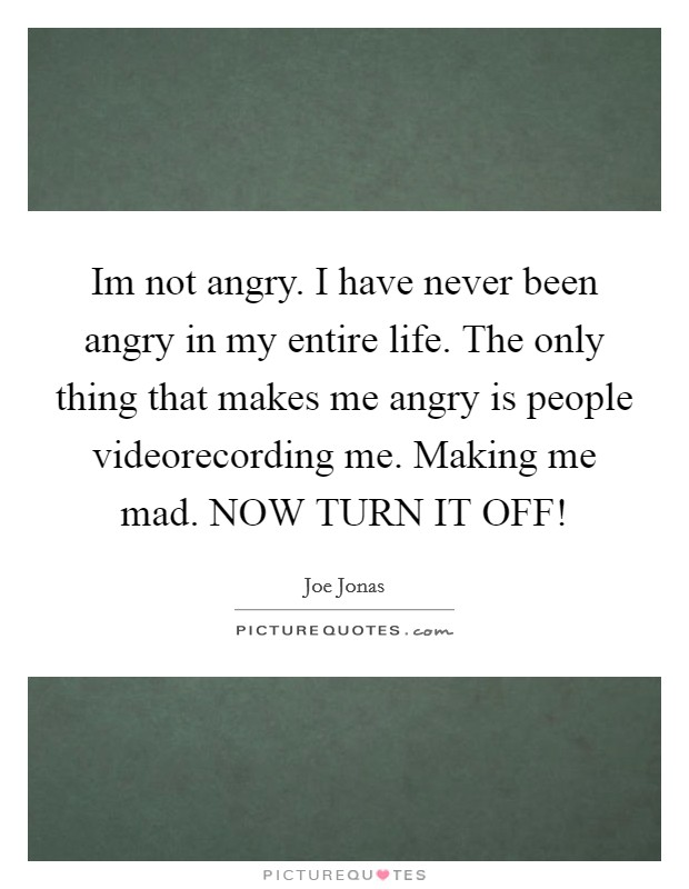 Im not angry. I have never been angry in my entire life. The only thing that makes me angry is people videorecording me. Making me mad. NOW TURN IT OFF! Picture Quote #1
