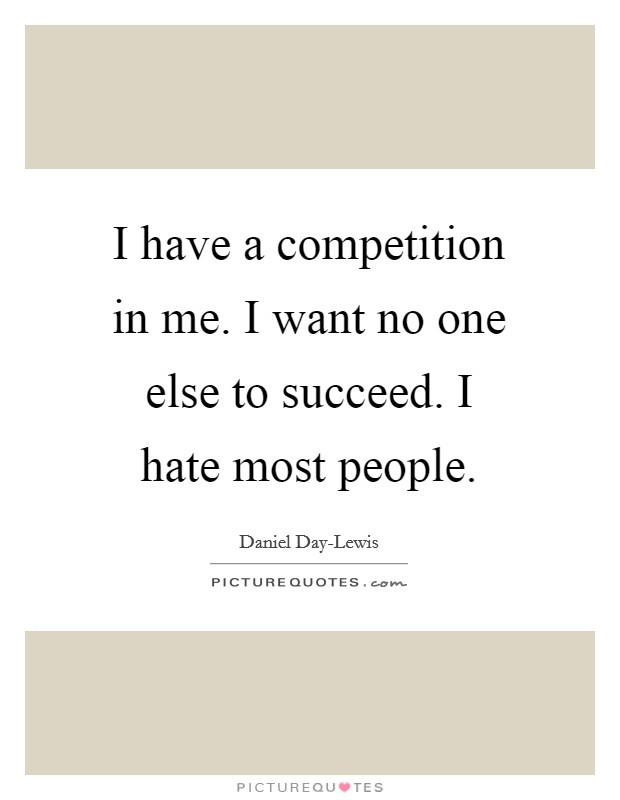 I have a competition in me. I want no one else to succeed. I hate most people Picture Quote #1