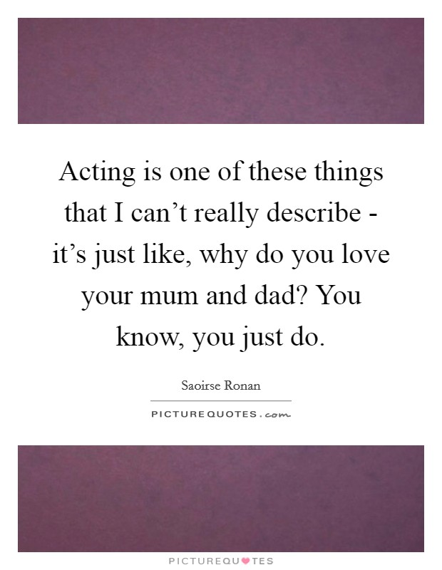 Acting is one of these things that I can't really describe - it's just like, why do you love your mum and dad? You know, you just do Picture Quote #1