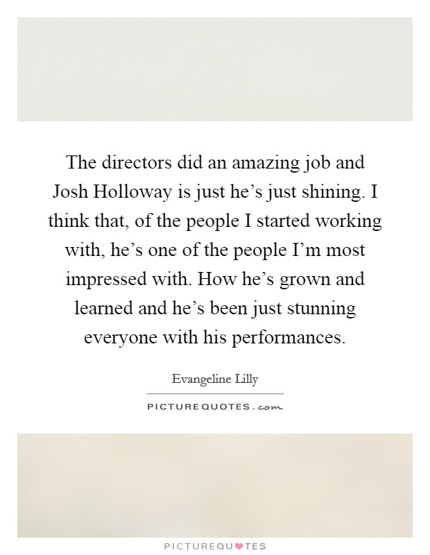 The directors did an amazing job and Josh Holloway is just he's just shining. I think that, of the people I started working with, he's one of the people I'm most impressed with. How he's grown and learned and he's been just stunning everyone with his performances Picture Quote #1