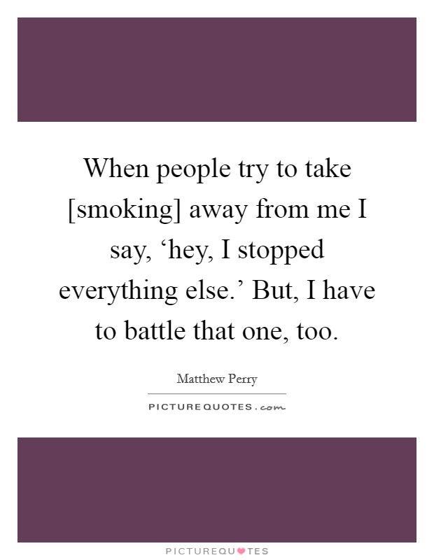 When people try to take [smoking] away from me I say, 'hey, I stopped everything else.' But, I have to battle that one, too Picture Quote #1