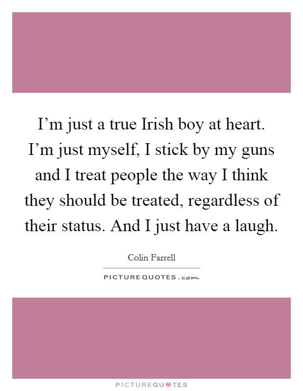 I'm just a true Irish boy at heart. I'm just myself, I stick by my guns and I treat people the way I think they should be treated, regardless of their status. And I just have a laugh Picture Quote #1