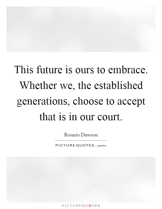 This future is ours to embrace. Whether we, the established generations, choose to accept that is in our court Picture Quote #1