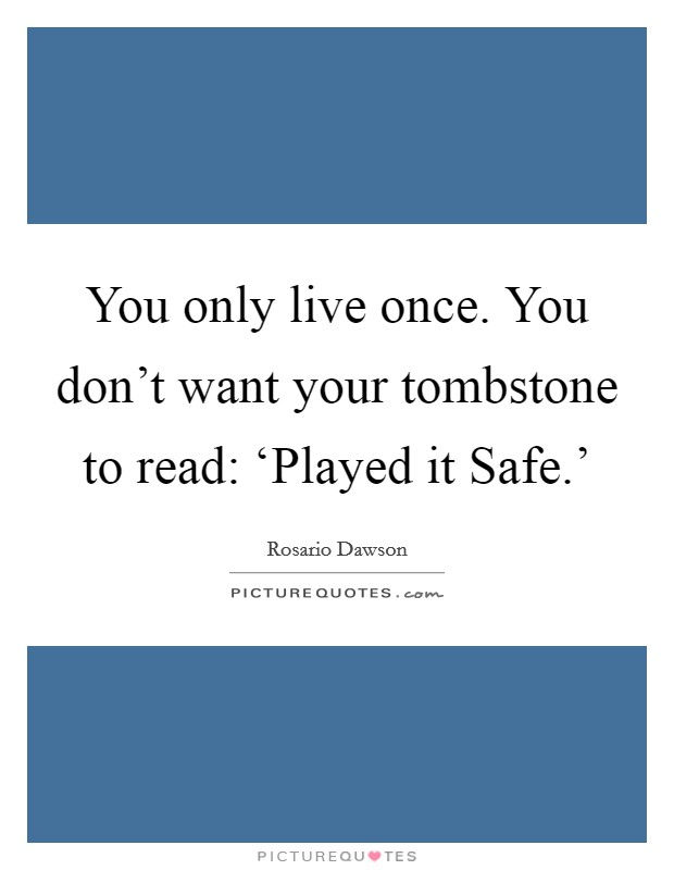 You only live once. You don't want your tombstone to read: 'Played it Safe.' Picture Quote #1