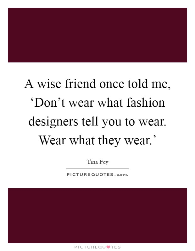 A wise friend once told me, 'Don't wear what fashion designers tell you to wear. Wear what they wear.' Picture Quote #1