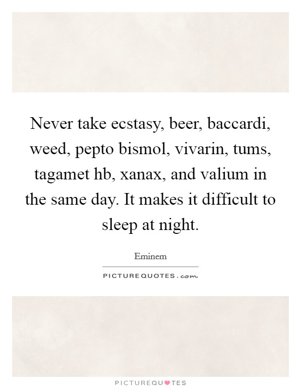Never take ecstasy, beer, baccardi, weed, pepto bismol, vivarin, tums, tagamet hb, xanax, and valium in the same day. It makes it difficult to sleep at night Picture Quote #1