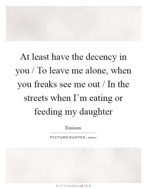 At least have the decency in you / To leave me alone, when you freaks see me out / In the streets when I'm eating or feeding my daughter Picture Quote #1
