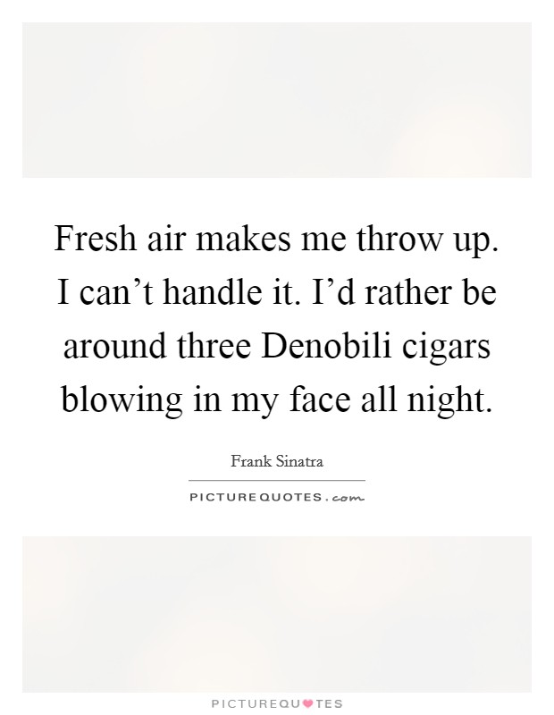 Fresh air makes me throw up. I can't handle it. I'd rather be around three Denobili cigars blowing in my face all night Picture Quote #1