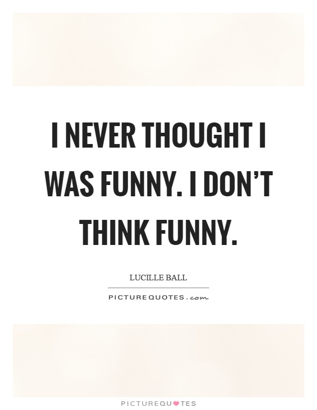 I never thought I was funny. I don't THINK funny Picture Quote #1