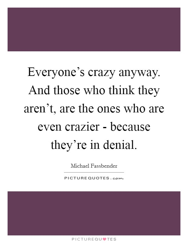 Everyone's crazy anyway. And those who think they aren't, are the ones who are even crazier - because they're in denial Picture Quote #1