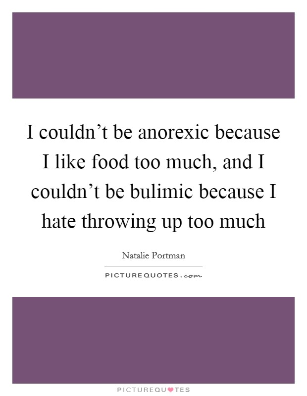 I couldn't be anorexic because I like food too much, and I couldn't be bulimic because I hate throwing up too much Picture Quote #1