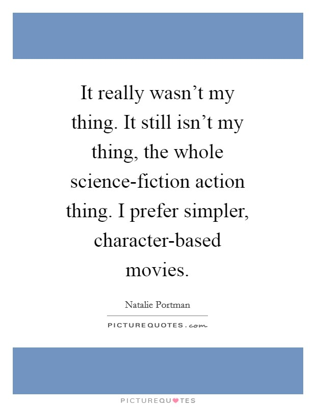 It really wasn't my thing. It still isn't my thing, the whole science-fiction action thing. I prefer simpler, character-based movies Picture Quote #1