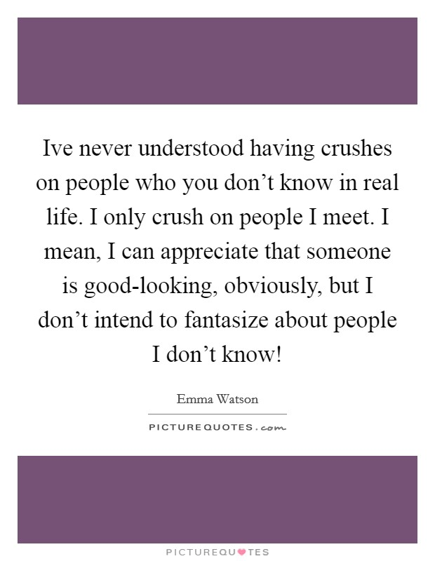 Ive never understood having crushes on people who you don't know in real life. I only crush on people I meet. I mean, I can appreciate that someone is good-looking, obviously, but I don't intend to fantasize about people I don't know! Picture Quote #1