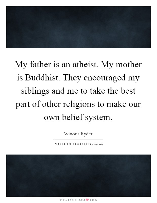 My father is an atheist. My mother is Buddhist. They encouraged my siblings and me to take the best part of other religions to make our own belief system Picture Quote #1