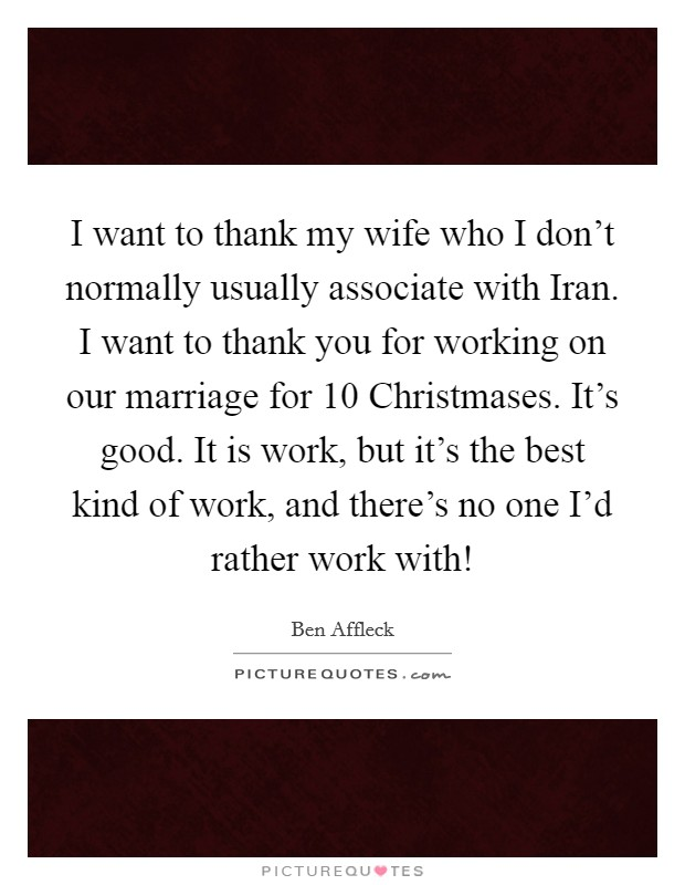I want to thank my wife who I don't normally usually associate with Iran. I want to thank you for working on our marriage for 10 Christmases. It's good. It is work, but it's the best kind of work, and there's no one I'd rather work with! Picture Quote #1