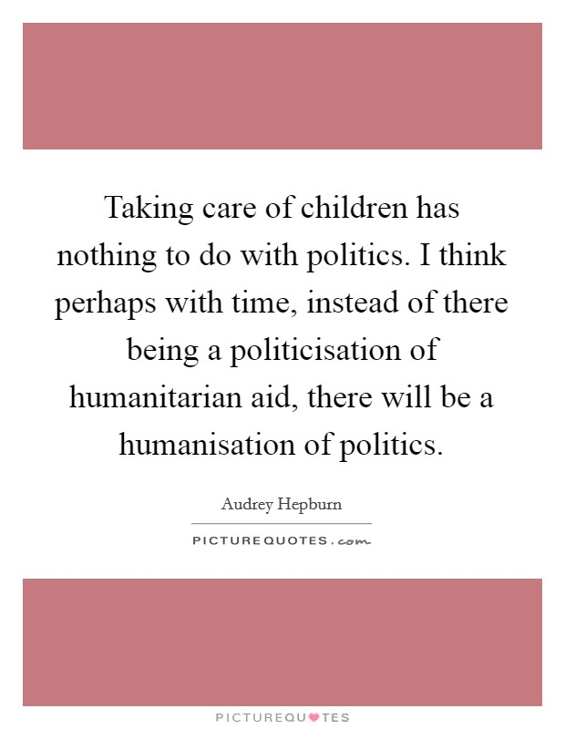 Taking care of children has nothing to do with politics. I think perhaps with time, instead of there being a politicisation of humanitarian aid, there will be a humanisation of politics Picture Quote #1