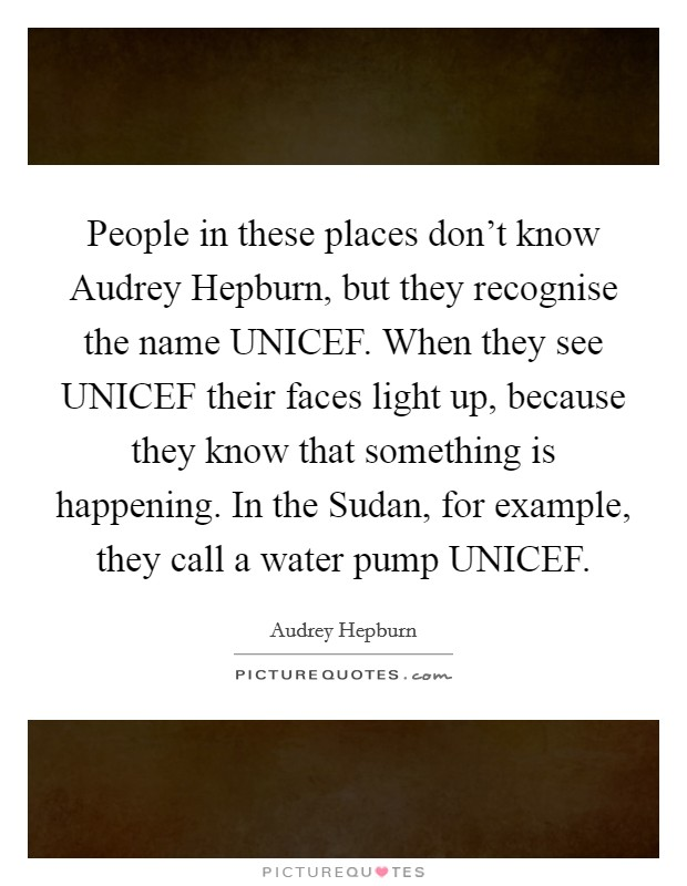 People in these places don't know Audrey Hepburn, but they recognise the name UNICEF. When they see UNICEF their faces light up, because they know that something is happening. In the Sudan, for example, they call a water pump UNICEF Picture Quote #1
