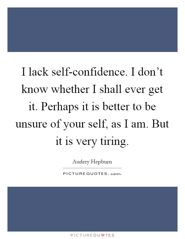 I lack self-confidence. I don't know whether I shall ever get it. Perhaps it is better to be unsure of your self, as I am. But it is very tiring Picture Quote #1