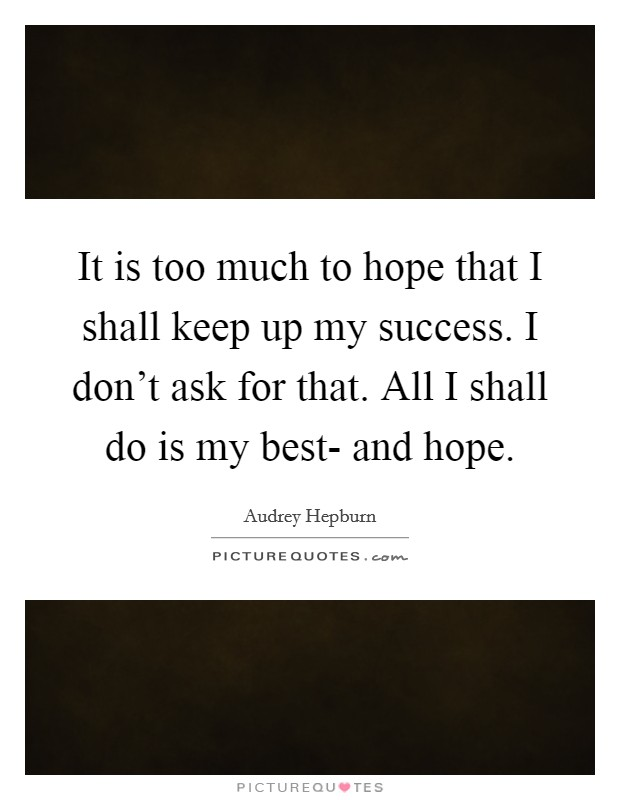It is too much to hope that I shall keep up my success. I don't ask for that. All I shall do is my best- and hope Picture Quote #1