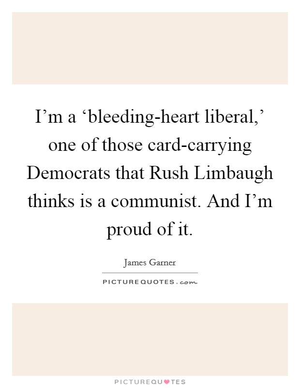 I'm a 'bleeding-heart liberal,' one of those card-carrying Democrats that Rush Limbaugh thinks is a communist. And I'm proud of it Picture Quote #1