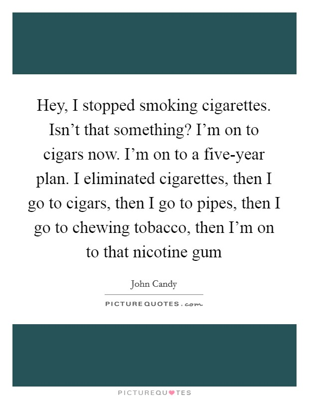 Hey, I stopped smoking cigarettes. Isn't that something? I'm on to cigars now. I'm on to a five-year plan. I eliminated cigarettes, then I go to cigars, then I go to pipes, then I go to chewing tobacco, then I'm on to that nicotine gum Picture Quote #1
