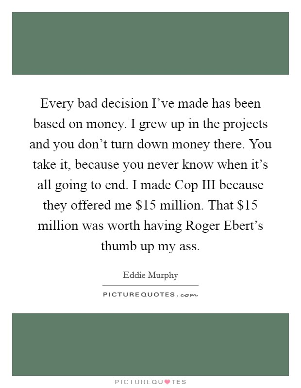 Every bad decision I've made has been based on money. I grew up in the projects and you don't turn down money there. You take it, because you never know when it's all going to end. I made Cop III because they offered me $15 million. That $15 million was worth having Roger Ebert's thumb up my ass Picture Quote #1
